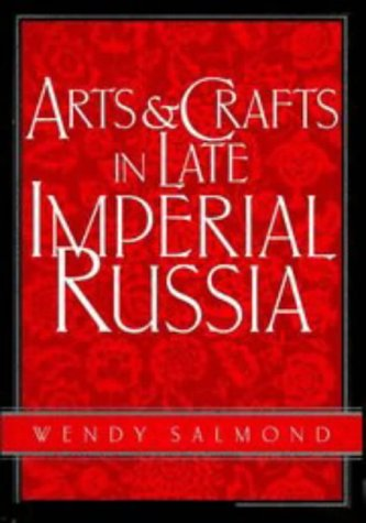 Arts and Crafts in Late Imperial Russia: Reviving the Kustar Art Industries, 1870 - 1917 (SERIES:...
