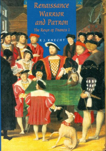 Renaissance Warrior and Patron: The Reign of Francis I: Knecht, R. J.