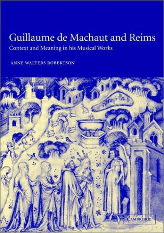 Guillaume De Machaut and Reims: Context and Meaning in His Musical Works: Robertson, Anne Walters