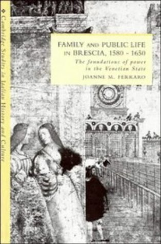 Family and Public Life in Brescia, 1580-1650: the Foundations of Power in the Venetian State: ...