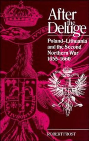 After the Deluge: Poland-Lithuania and the Second Northern War, 1655-1660 (Cambridge Studies in E...