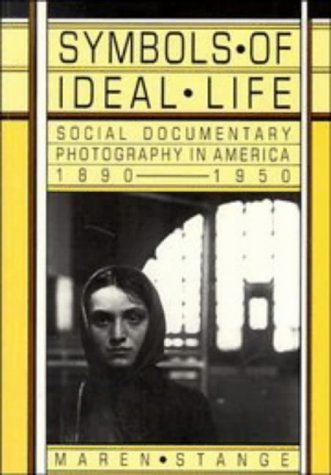 Symbols of Ideal Life: Social Documentary Photography in America 1890-1950: Maren Stange
