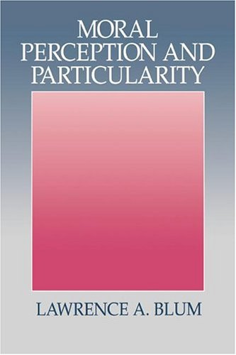 Moral Perception and Particularity: Lawrence A. Blum