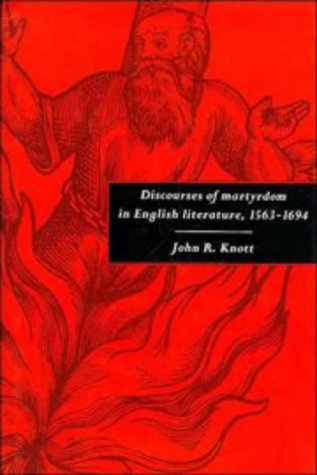 Discourses of Martyrdom in English Literature, 1563-1694: Knott, John R.