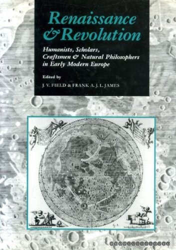Renaissance and Revolution: Humanists, Scholars, Craftsmen and Natural Philosophers in Early Mode...