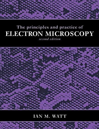 The Principles and Practice of Electron Microscopy: Ian M. Watt