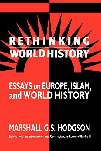 RETHINKING WORLD HISTORY. ESSAYS ON EUROPE, ISLAM AND WORLD HISTORY. EDITED BY E. BURKE III