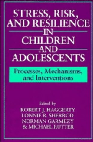 Stress, Risk, and Resilience in Children and Adolescents : Processes, Mechanisms, and Interventions