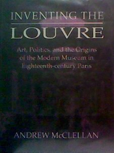 Inventing the Louvre: Art, Politics and Invention of the Modern Museum in Eighteenth Century Paris:...