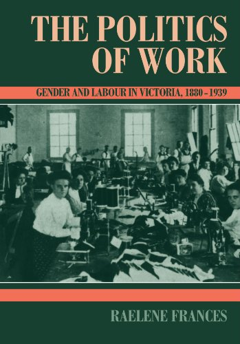 The Politics of Work: Gender and Labour in Victoria, 1880-1939 (Studies in Australian History): ...