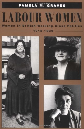 Labour Women: Women in British Working Class Politics, 1918 1939: Pamela M. Graves