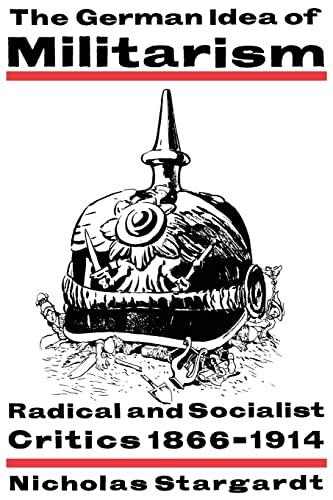9780521466929: The German Idea of Militarism: Radical and Socialist Critics 1866-1914
