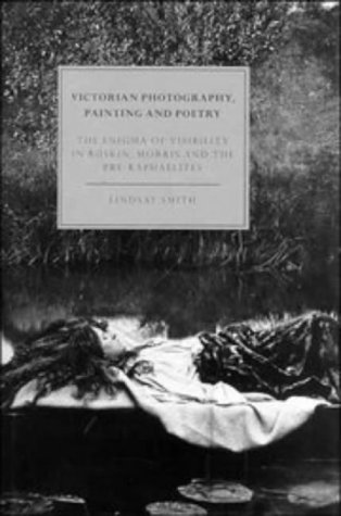 9780521472883: Victorian Photography, Painting and Poetry: The Enigma of Visibility in Ruskin, Morris and the Pre-Raphaelites (Cambridge Studies in Nineteenth-Century Literature and Culture)