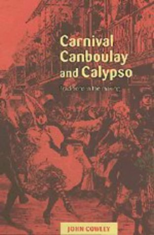 Carnival, Canboulay and Calypso: Traditions in the Making: John Cowley