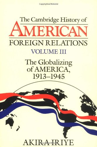 9780521483827: 003: The Cambridge History of American Foreign Relations: Volume 3, The Globalizing of America, 1913-1945