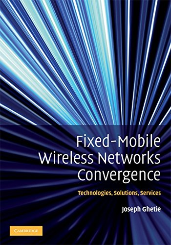 Fixed-Mobile Wireless Networks Convergence: Technologies, Solutions, Services: Joseph Ghetie