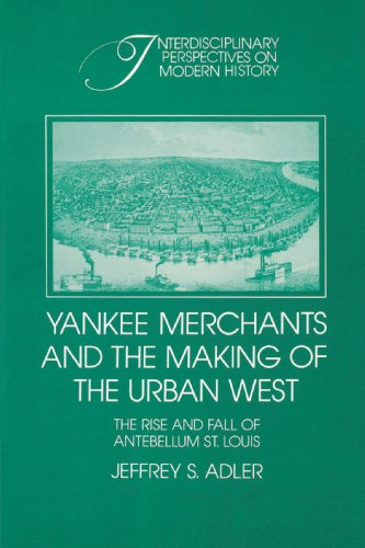 9780521522359: Yankee Merchants and the Making of the Urban West: The Rise and Fall of Antebellum St Louis (Interdisciplinary Perspectives on Modern History)