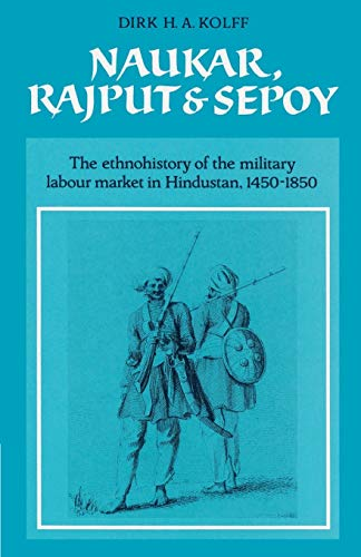 9780521523059: Naukar, Rajput, and Sepoy: The Ethnohistory of the Military Labour Market of Hindustan, 1450-1850 (University of Cambridge Oriental Publications)