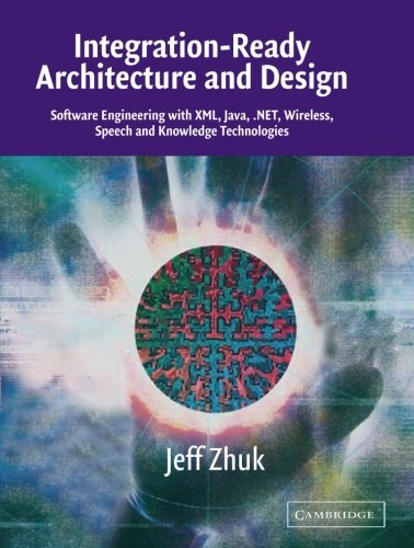 9780521525831: Integration-Ready Architecture and Design: Software Engineering with XML, Java, .NET, Wireless, Speech, and Knowledge Technologies