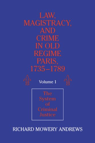 Law, Magistracy, and Crime in Old Regime Paris, 1735 1789: Volume 1, the System of Criminal Justice...