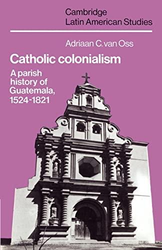 Catholic Colonialism: A Parish History of Guatemala,: Oss, Adriaan C.