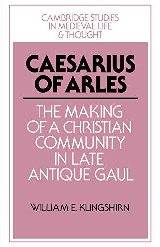 Caesarius of Arles. The Making of a Christian Community in Late Antique Gaul