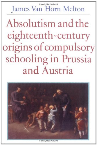9780521528566: Absolutism and the Eighteenth-Century Origins of Compulsory Schooling in Prussia and Austria