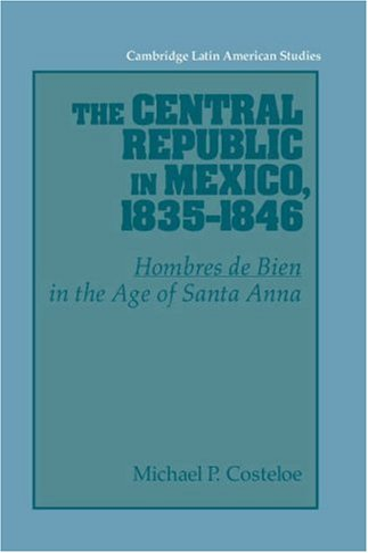 The Central Republic in Mexico, 1835-1846: 'Hombres de Bien' in the Age of Santa Anna (...