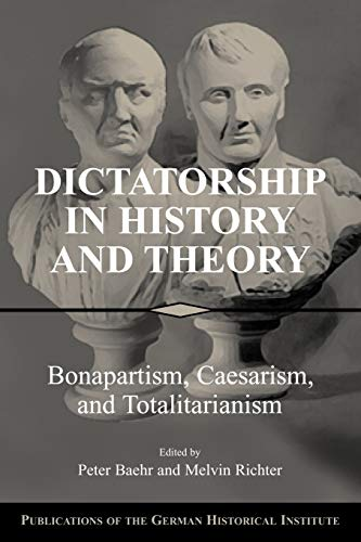 Dictatorship in History and Theory: Bonapartism, Caesarism, and Totalitarianism: Peter Baehr & ...