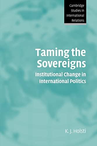 Taming the Sovereigns: Institutional Change in International: Holsti, K. J.
