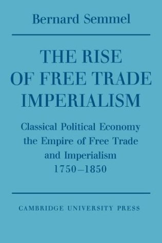 9780521548151: The Rise of Free Trade Imperialism: Classical Political Economy the Empire of Free Trade and Imperialism 1750-1850