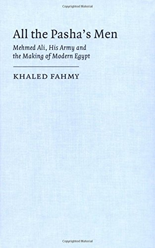 All the Pasha's Men: Mehmed Ali, His Army and the Making of Modern Egypt: Khaled Fahmy