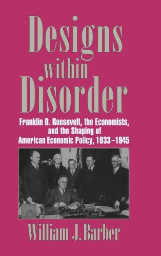 9780521560788: Designs within Disorder: Franklin D. Roosevelt, the Economists, and the Shaping of American Economic Policy, 1933-1945 (Historical Perspectives on Modern Economics)