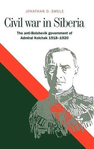 9780521573351: Civil War in Siberia: The Anti-Bolshevik Government of Admiral Kolchak, 1918-1920