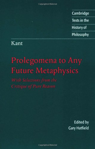 Kant: Prolegomena to Any Future Metaphysics: With Selections from the Critique of Pure Reason (Cambridge Texts in the History of Philosophy) (9780521575423) by Immanuel Kant