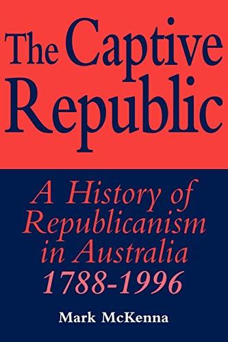 The Captive Republic: A History of Republicanism in Australia 1788-1996 (Studies in Australian ...