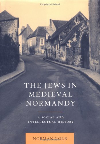 The Jews in Medieval Normandy: A Social and Intellectual History: Norman Golb