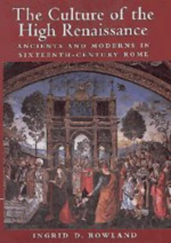 The Culture of the High Renaissance: Ancients and Moderns in Sixteenth-Century Rome: Rowland, ...