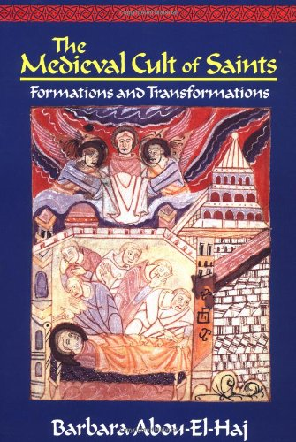 The Medieval Cult of Saints: Formations and Transformations: Abou-El-Haj, Barbara