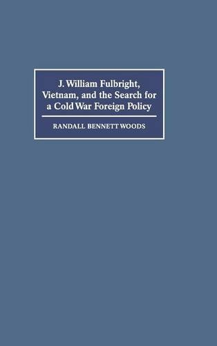 J. William Fulbright, Vietnam, and the Search for a Cold War Foreign Policy: Woods, Randall Bennett