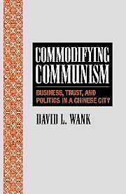 Commodifying Communism: Business, Trust and Politics in a Chinese City.: Wank, David