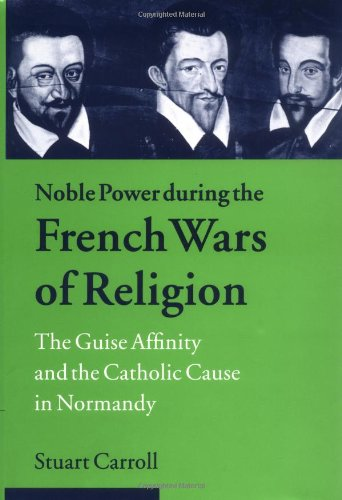 9780521624046: Noble Power during the French Wars of Religion: The Guise Affinity and the Catholic Cause in Normandy (Cambridge Studies in Early Modern History)