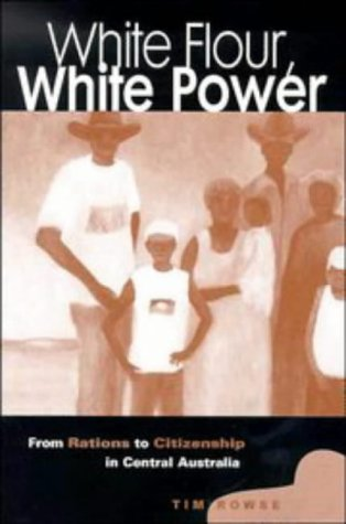 White Flour, White Power: From Rations To Citizenship In Central Australia