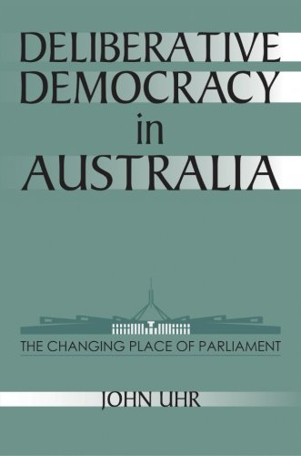 Deliberative Democracy In Australia: the Changing Place Of Parliament: Uhr, John
