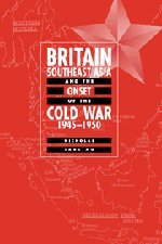 Britain, Southeast Asia and the Onset of the Cold War 1945 - 1950.: Tarling, Nicholas
