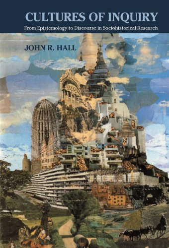 Cultures of Inquiry: From Epistemology to Discourse in Sociohistorical Research: John R. Hall