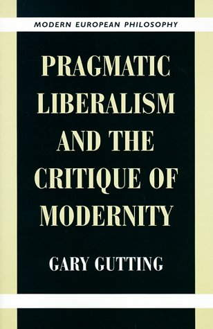 Pragmatic Liberalism and the Critique of Modernity (Modern European Philosophy) (0521649730) by Gutting, Gary