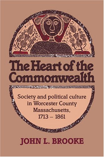 The Heart of the Commonwealth: Society and Political Culture in Worcester County, Massachusetts ...