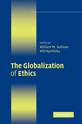 The Globalization of Ethics: Religious and Secular Perspectives: William Sullivan and Will Kymlicka...