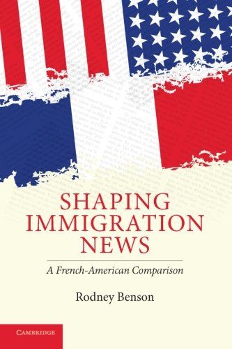 9780521715676: Shaping Immigration News: A French-American Comparison (Communication, Society and Politics)